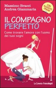 Libro Il compagno perfetto. Come trovare l'uomo dei tuoi sogni Massimo Bracci , Andrea Giammaria