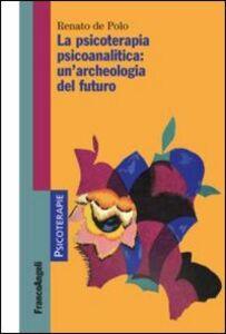 Libro La psicoterapia psicoanalitica: un'archeologia del futuro Renato De Polo