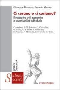 Libro Ci curano o ci curiamo? Il malato tra crisi economica e responsabilità individuale Giuseppe Remuzzi , Antonio Maturo