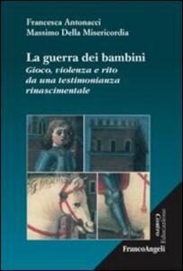 Libro La guerra dei bambini. Gioco, violenza e rito da una testimonianza rinascimentale Francesca Antonacci Massimo Della Misericordia