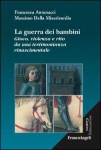 Libro La guerra dei bambini. Gioco, violenza e rito da una testimonianza rinascimentale Francesca Antonacci , Massimo Della Misericordia