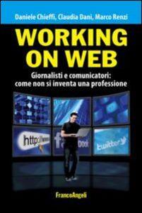 Libro Working on web. Giornalisti e comunicatori: come non si inventa una professione Daniele Chieffi , Claudia Dani , Marco Renzi