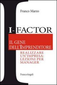 Libro I-factor il gene dell'imprenditore. Realizzare un'impresa: lezioni per manager Franco Marzo