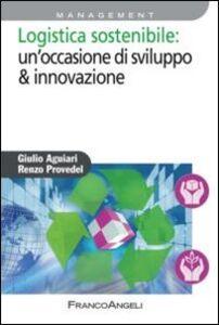 Libro Logistica sostenibile: un'occasione di sviluppo & innovazione Giulio Aguiari , Renzo Provedel