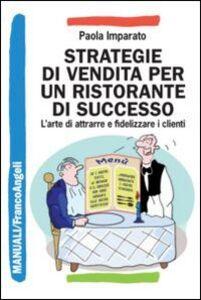 Foto Cover di Strategie di vendita per un ristorante di successo. L'arte di attrarre e fidelizzare i clienti, Libro di Paola Imparato, edito da Franco Angeli