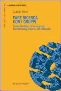 Libro Fare ricerca con i gruppi. Guida all'utilizzo di focus group, brainstorming, Delphi e altre tecniche Claudio Bezzi