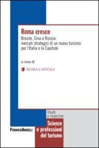 Foto Cover di Roma cresce. Brasile, Cina e Russia: mercati strategici di un nuovo turismo per l'Italia e la capitale, Libro di  edito da Franco Angeli