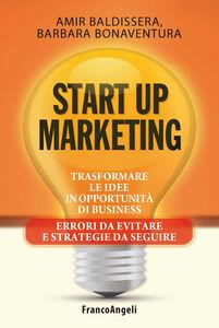Libro Start up marketing. Trasformare le idee in opportunità di business. Errori da evitare e strategie da seguire Amir Baldissera , Barbara Bonaventura