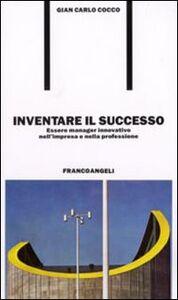 Foto Cover di Inventare il successo. Essere manager innovativo nell'impresa e nella professione, Libro di G. Carlo Cocco, edito da Franco Angeli