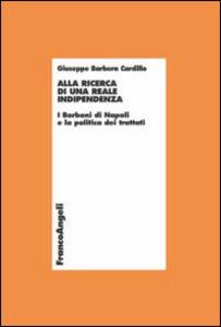 Libro Alla ricerca di una reale indipendenza. I Borboni di Napoli e la politica dei trattati Giuseppe Barbera Cardillo