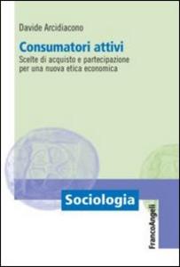 Libro Consumatori attivi. Scelte di acquisto e partecipazione per una nuova etica economica Davide Arcidiacono