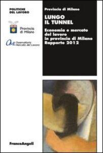 Foto Cover di Lungo il tunnel. Economia e mercato del lavoro in provincia di Milano. Rapporto 2012, Libro di  edito da Franco Angeli
