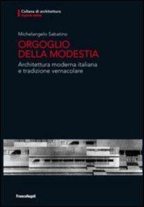 Libro Orgoglio della modestia. Architettura moderna italiana e tradizione vernacolare Michelangelo Sabatino