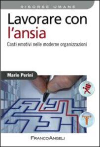 Libro Lavorare con l'ansia. Costi emotivi nelle moderne organizzazioni Mario Perini