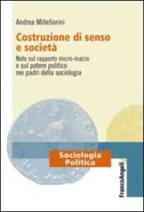 Libro Costruzione di senso e società. Note sul rapporto micro-macro e sul potere politico nei padri della sociologia Andrea Millefiorini