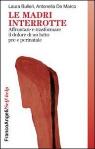Libro Le madri interrotte. Affrontare e trasformare il dolore di un lutto pre e perinatale Laura Bulleri , Antonella De Marco