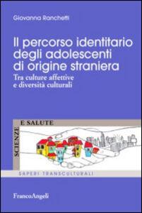 Libro Il percorso identitario degli adolescenti di origine straniera. Tra culture affettive e diversità culturali Giovanna Ranchetti