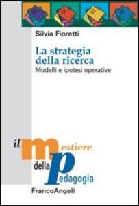 Libro La strategia della ricerca. Modelli e ipotesi operative Silvia Fioretti