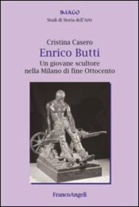 Libro Enrico Butti. Un giovane scultore nella Milano di fine Ottocento Cristina Casero