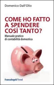 Foto Cover di Come ho fatto a spendere così tanto? Manuale pratico di contabilità domestica, Libro di Domenico Dall'Olio, edito da Franco Angeli