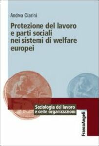 Foto Cover di Protezione del lavoro e parti sociali nei sistemi di welfare europei, Libro di Andrea Ciarini, edito da Franco Angeli