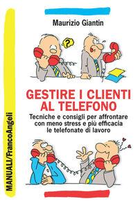 Libro Gestire i clienti al telefono. Tecniche e consigli per affrontare con meno stress e più efficacia le telefonate di lavoro Maurizio Giantin