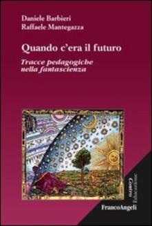Quando c'era il futuro. Tracce pedagogiche nella fantascienza - Daniele Barbieri,Raffaele Mantegazza - copertina