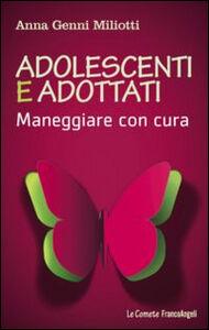 Libro Adolescenti e adottati. Maneggiare con cura Anna Genni Miliotti