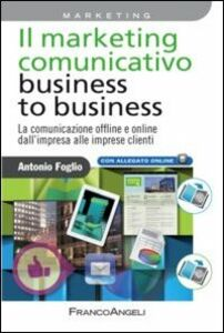 Foto Cover di Il marketing comunicativo business to business. La comunicazione offline e online dall'impresa alle imprese clienti, Libro di Antonio Foglio, edito da Franco Angeli