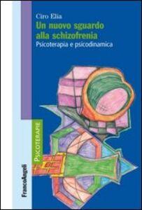 Libro Un nuovo sguardo alla schizofrenia. Psicoterapia e psicodinamica Ciro Elia