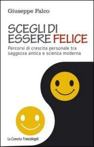 Libro Scegli di essere felice. Percorsi di crescita personale tra saggezza antica e scienza moderna Giuseppe Falco