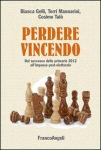 Libro Perdere vincendo. Dal successo delle primarie 2012 all'impasse post-elettorale Bianca Gelli , Terri Mannarini , Cosimo Talò