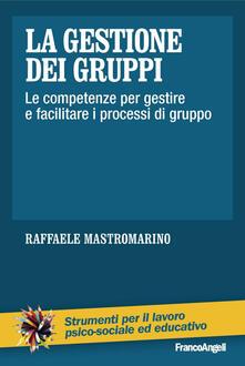 La gestione dei gruppi. Le competenze per gestire e facilitare i processi di gruppo - Raffaele Mastromarino - copertina