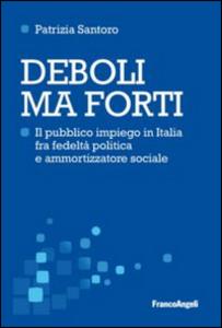 Libro Deboli ma forti. Il pubblico impiego in Italia tra fedeltà politica e ammortizzatore sociale Patrizia Santoro