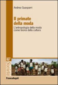 Libro Il primate della moda. L'antropologia della moda come teoria della cultura. Andrea Guasparri