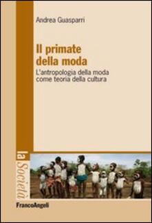 Il primate della moda. L'antropologia della moda come teoria della cultura. - Andrea Guasparri - copertina