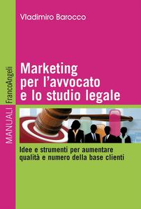 Libro Marketing per l'avvocato e lo studio legale. Idee e strumenti per aumentare qualità e numero della base clienti Vladimiro Barocco