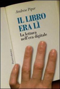 Foto Cover di Il libro era lì. La lettura nell'era digitale, Libro di Andrew Piper, edito da Franco Angeli