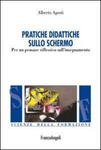 Libro Pratiche didattiche sullo schermo. Per un pensare riflessivo sull'insegnamento Alberto Agosti