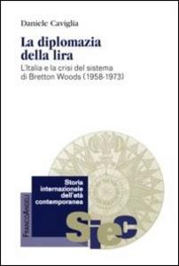 Libro La diplomazia della lira. L'Italia e la crisi del sistema di Bretton Woods (1958-1973) Daniele Caviglia