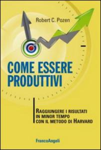 Libro Come essere produttivi. Raggiungere i risultati in minor tempo con il metodo di Harvard Robert C. Pozen