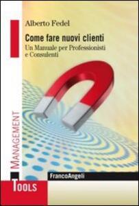 Libro Come fare nuovi clienti. Un manuale per professionisti e consulenti Alberto Fedel