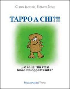Libro Tappo a chi?!! E se la tua crisi fosse un'opportunità? Chiara Lacchio , Franco Rossi