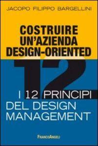 Libro Costruire un'azienda design-oriented. I 12 principi del design management Jacopo F. Bargellini