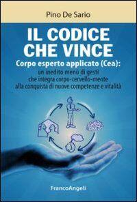 Il codice che vince. Corpo esperto applicato (Cea): un inedito menù di gesti che integra corpo-cervello-mente alla conquista di nuove competenze e vitalità