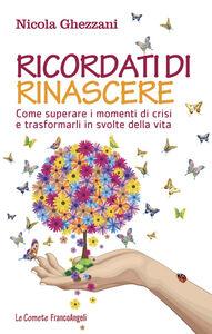 Libro Ricordati di rinascere. Come superare i momenti di crisi e trasformarli in svolte della vita Nicola Ghezzani