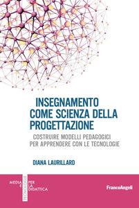 Libro Insegnamento come scienza della progettazione. Costruire modelli pedagogici per apprendere con le tecnologie Diana Laurillard