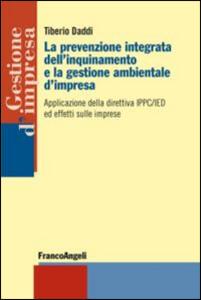 Libro La prevenzione integrata dell'inquinamento e la gestione ambientale d'impresa. Applicazione della direttiva IPPC/IED ed effetti sulle imprese Tiberio Daddi