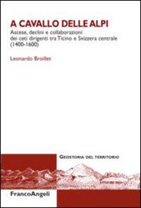 Foto Cover di A cavallo delle Alpi. Ascese, declini e collaborazioni dei ceti dirigenti tra Ticino e Svizzera centrale (1400-1600), Libro di Leonardo Broillet, edito da Franco Angeli