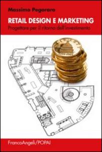 Libro Retail design e marketing. Progettare per il ritorno dell'investimento Massimo Pegoraro